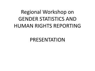 Regional Workshop on GENDER STATISTICS AND HUMAN RIGHTS REPORTING PRESENTATION