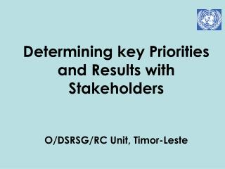 Determining key Priorities and Results with Stakeholders O/DSRSG/RC Unit, Timor-Leste