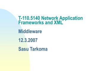 T-110.5140 Network Application Frameworks and XML  Middleware  12.3.2007 Sasu Tarkoma