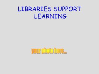 LIBRARIES SUPPORT  LEARNING