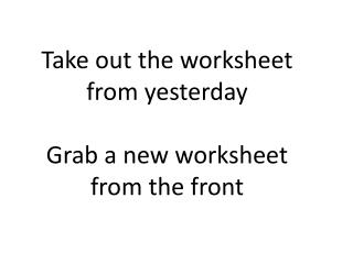 Take out the worksheet from yesterday  Grab a new worksheet from the front