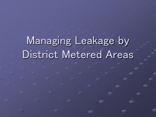 Managing Leakage by  District Metered Areas