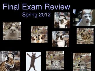 Final Exam Review Spring 2012