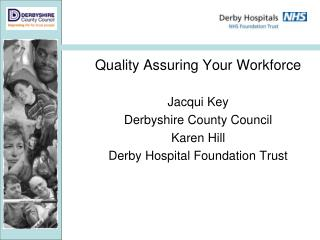 Quality Assuring Your Workforce Jacqui Key  Derbyshire County Council Karen Hill