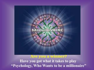 Are you a winner Have you got what it takes to play   Psychology, Who Wants to be a millionaire
