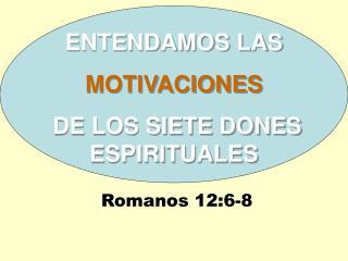 ENTENDAMOS LAS  MOTIVACIONES  DE LOS SIETE DONES ESPIRITUALES