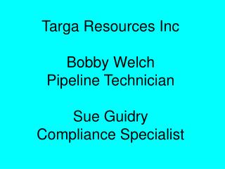 Targa Resources Inc Bobby Welch Pipeline Technician Sue Guidry Compliance Specialist