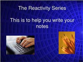 The Reactivity Series This is to help you write your notes
