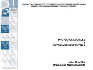 PROYECTOS SOCIALES  Y  EXTENSION UNIVERSITARIA Isabel Gonz�lez Universidad Nacional Abierta