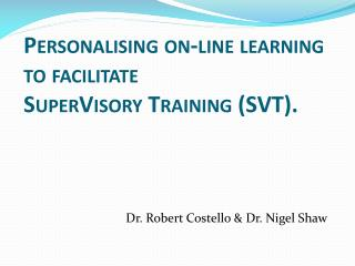 Personalising on-line learning to facilitate  SuperVisory  Training (SVT).