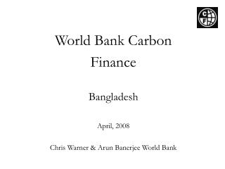World Bank Carbon Finance   Bangladesh  April, 2008  Chris Warner & Arun Banerjee World Bank