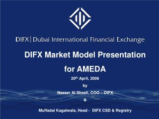 DIFX Market Model Presentation   for AMEDA 20th April, 2006 by  Nasser Al Shaali, COO   DIFX  Muffadal Kagalwala, Head -
