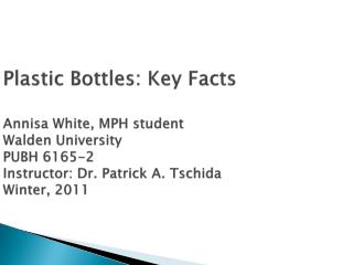 Plastic Bottles: Key Facts  Annisa White, MPH student  Walden University PUBH 6165-2  Instructor: Dr. Patrick A. Tschida