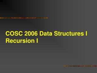 COSC 2006 Data Structures I Recursion I
