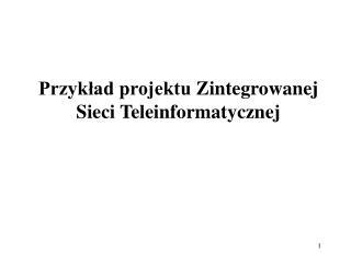 Przykład projektu  Zintegrowan ej  S ieci Teleinformatycznej