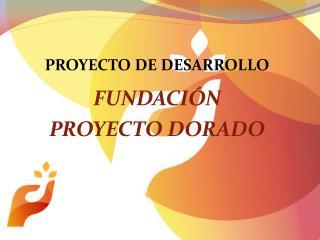 PROYECTO DE DESARROLLO  FUNDACI N  PROYECTO DORADO