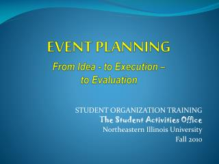 EVENT PLANNING From Idea - to Execution   to Evaluation