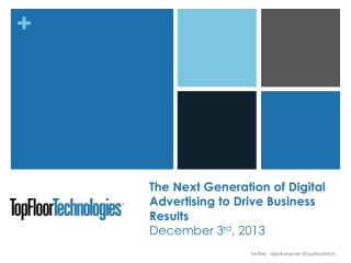 The Next Generation of Digital Advertising to Drive Business Results December 3 rd , 2013