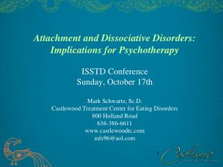 Attachment and Dissociative Disorders: Implications for Psychotherapy  ISSTD Conference Sunday, October 17th  Mark Schwa