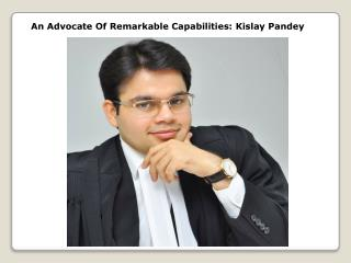 An Advocate Of Remarkable Capabilities: Kislay Pandey