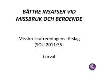 BÄTTRE INSATSER VID  MISSBRUK OCH BEROENDE Missbruksutredningens förslag  (SOU 2011:35) i urval