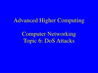Advanced Higher Computing Computer Networking  Topic 6: DoS Attacks