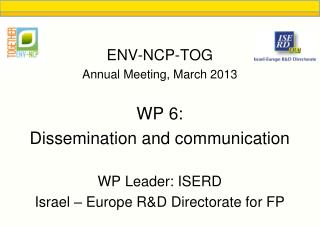 ENV-NCP-TOG Annual Meeting, March 2013 WP 6: Dissemination and communication WP Leader: ISERD