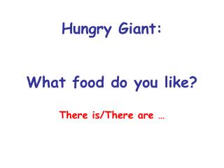 Hungry Giant: What food do you like? There is/There are …