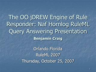 Orlando Florida RuleML 2007 Thursday, October 25, 2007