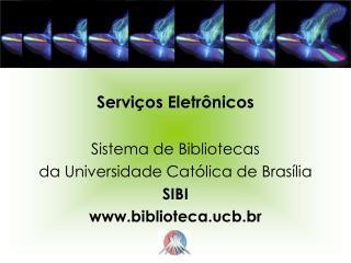 Serviços Eletrônicos Sistema de Bibliotecas da Universidade Católica de Brasília SIBI
