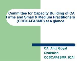 CA. Anuj Goyal Chairman  CCBCAF&SMP, ICAI
