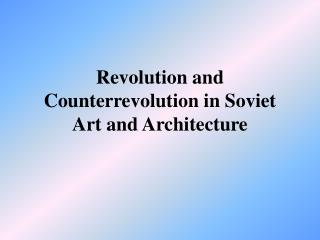 Revolution and Counterrevolution in Soviet  Art and Architecture