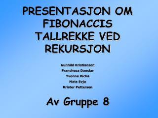 PRESENTASJON OM FIBONACCIS TALLREKKE VED REKURSJON Gunhild Kristiansen Franchesa Danclar