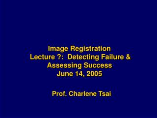 Image Registration  Lecture ?:  Detecting Failure &  Assessing Success June 14, 2005