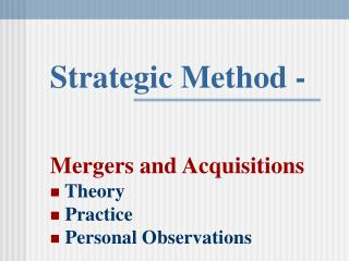 Strategic Method - Mergers and Acquisitions  Theory  Practice  Personal Observations
