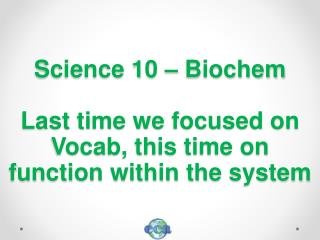 Science 10 –  Biochem Last time we focused on Vocab, this time on function within the system