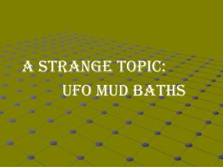 A STRANGE TOPIC: 			 UFO MUD BATHS