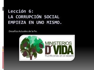 Lección 6: LA CORRUPCIÓN SOCIAL EMPIEZA EN UNO MISMO.