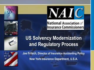 US Solvency Modernization and Regulatory Process  Joe Fritsch, Director of Insurance Accounting Policy New York Insuranc