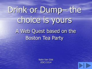 Drink or Dump– the choice is yours A Web Quest based on the Boston Tea Party