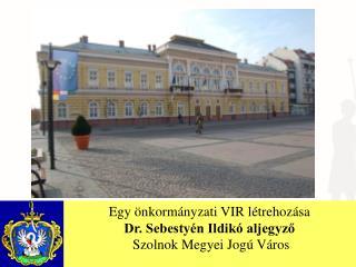Egy önkormányzati VIR létrehozása Dr. Sebestyén Ildikó aljegyző  Szolnok Megyei Jogú Város