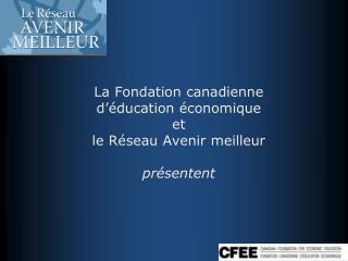 La Fondation canadienne d'éducation économique   et le Réseau Avenir meilleur présentent