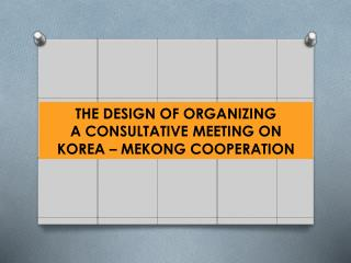 THE DESIGN OF ORGANIZING A CONSULTATIVE MEETING ON KOREA – MEKONG COOPERATION