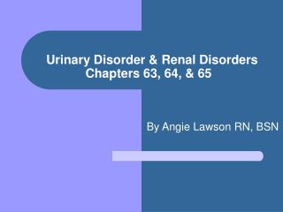 Urinary Disorder  Renal Disorders Chapters 63, 64,  65