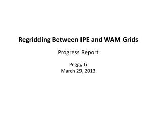 Regridding  Between IPE and WAM Grids Progress Report Peggy Li March 29, 2013