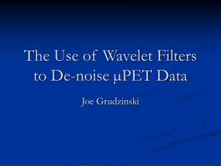 The Use of Wavelet Filters to De-noise  PET Data