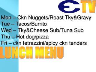 Mon – Ckn Nuggets/Roast Tky&Gravy Tue – Tacos/Burrito Wed – Tky&Cheese Sub/Tuna Sub