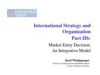 International Strategy and Organization Part IIb: Market Entry Decision:  An Integrative Model