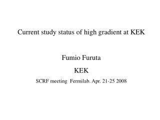 Current study status of high gradient at KEK Fumio Furuta KEK