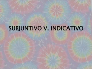 SUBJUNTIVO V. INDICATIVO